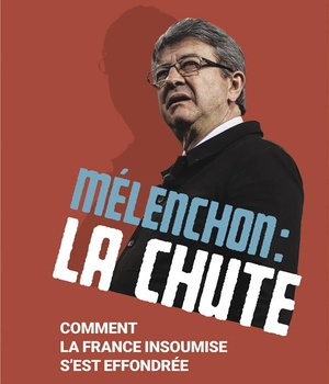 MELENCHON : LA CHUTE - COMMENT LA FRANCE INSOUMISE S'EST EFFONDREE